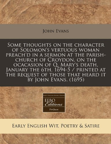 9781117770833: Some thoughts on the character of Solomon's vertuous woman preach'd in a sermon at the parish-church of Croydon, on the ocacasion of Q. Mary's death, ... of those that heard it by John Evans. (1695)