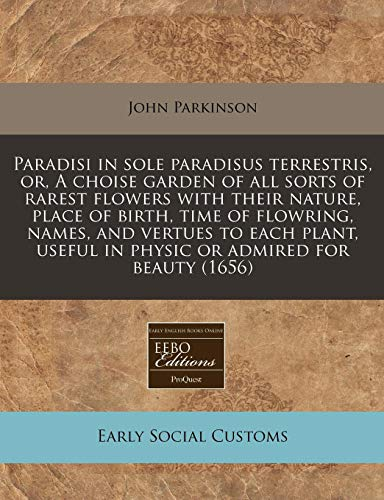 Paradisi in sole paradisus terrestris, or, A choise garden of all sorts of rarest flowers with their nature, place of birth, time of flowring, names, ... useful in physic or admired for beauty (1656) (1117787095) by John Parkinson