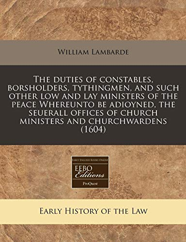 9781117787893: The duties of constables, borsholders, tythingmen, and such other low and lay ministers of the peace Whereunto be adioyned, the seuerall offices of church ministers and churchwardens (1604)
