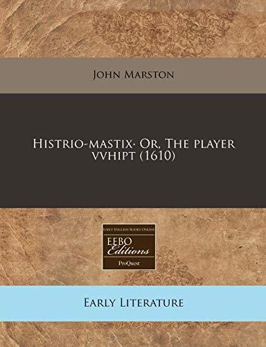 Histrio-Mastix- Or, the Player Vvhipt (1610) (Paperback): Principal Lecturer in