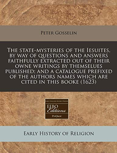 9781117793993: The state-mysteries of the Iesuites, by way of questions and answers faithfully extracted out of their owne writings by themselues published; and a ... names which are cited in this booke (1623)