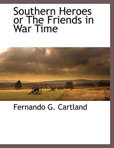 Southern Heroes or The Friends in War Time: Cartland, Fernando G.