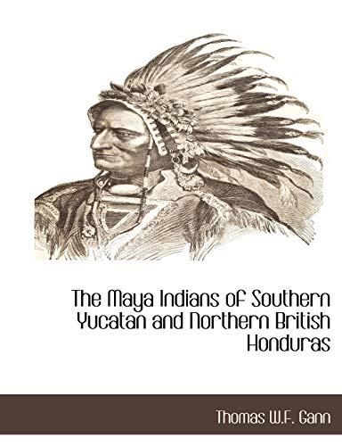 The Maya Indians of Southern Yucatan and Northern British Honduras: Thomas W. F. Gann