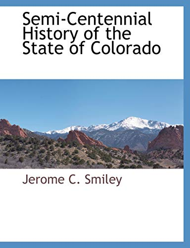 Semi-Centennial History of the State of Colorado: Jerome C Smiley