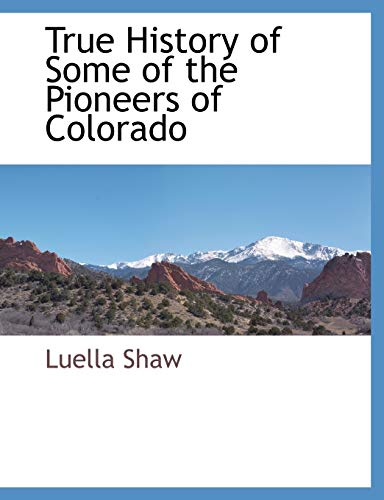 True History of Some of the Pioneers of Colorado: Luella Shaw