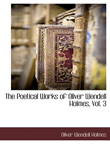 The Poetical Works of Oliver Wendell Holmes, Vol. 3: Oliver Wendell Holmes