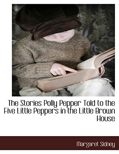 The Stories Polly Pepper Told to the Five Little Peppers in the Little Brown House: Margaret Sidney