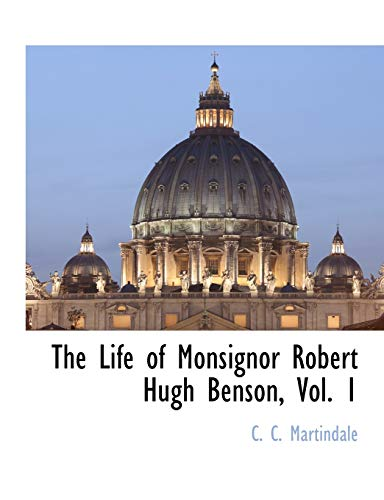 The Life of Monsignor Robert Hugh Benson, Vol. 1 (1117893243) by C. C. Martindale