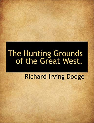 The Hunting Grounds of the Great West.: Richard Irving Dodge