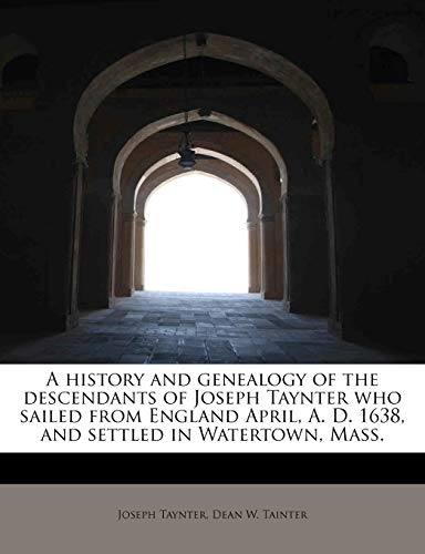 9781117897646: A history and genealogy of the descendants of Joseph Taynter who sailed from England April, A. D. 1638, and settled in Watertown, Mass.