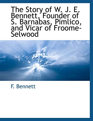 The Story of W. J. E. Bennett, Founder of S. Barnabas, Pimlico, and Vicar of Froome-Selwood: F. ...