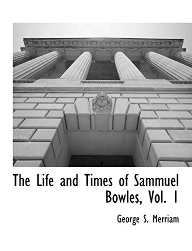 The Life and Times of Sammuel Bowles, Vol. 1: George S. Merriam
