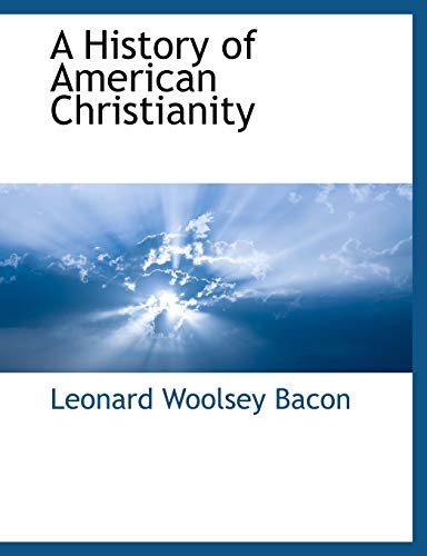 A History of American Christianity: Leonard Woolsey Bacon