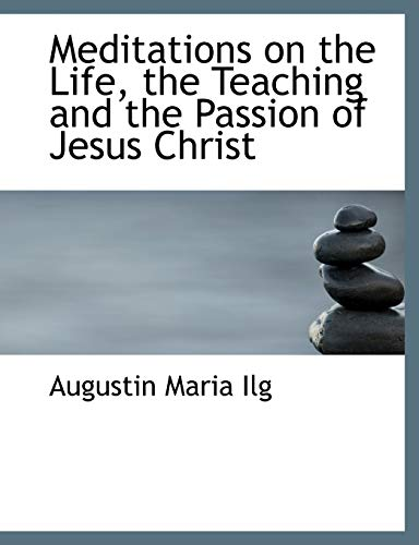 Meditations on the Life, the Teaching and: Ilg, Augustin Maria