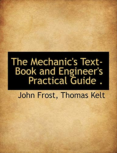 The Mechanic's Text-Book and Engineer's Practical Guide . (9781117914251) by Frost, John; Kelt, Thomas