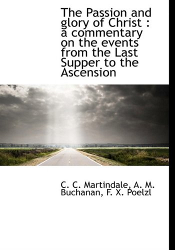 The Passion and glory of Christ: a commentary on the events from the Last Supper to the Ascension (1117929612) by C. C. Martindale; A. M. Buchanan; F. X. Poelzl
