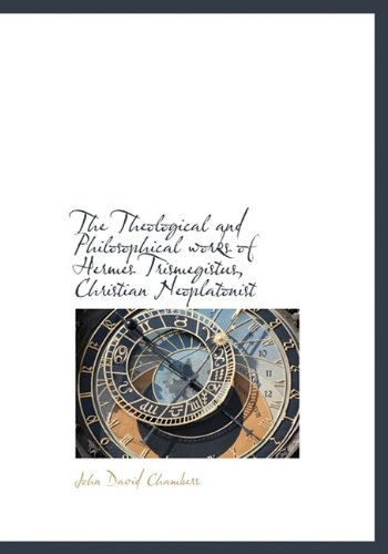 9781117937601: The Theological and Philosophical works of Hermes Trismegistus, Christian Neoplatonist