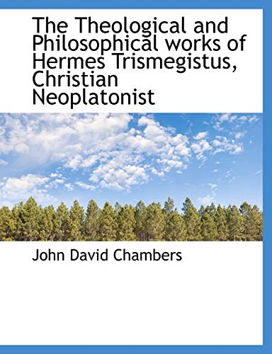 9781117937618: The Theological and Philosophical works of Hermes Trismegistus, Christian Neoplatonist