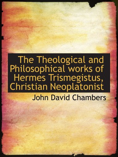 9781117937625: The Theological and Philosophical works of Hermes Trismegistus, Christian Neoplatonist