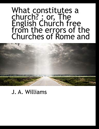 What constitutes a church?: or, The English Church free from the errors of the Churches of Rome and (1117952851) by J. A. Williams