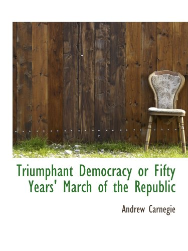 Triumphant Democracy or Fifty Years' March of the Republic (9781117958057) by Andrew Carnegie