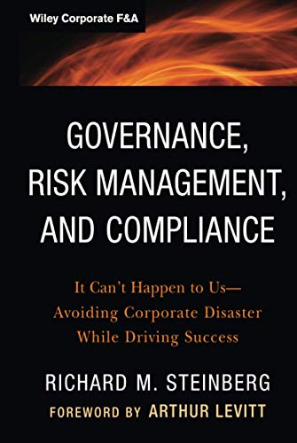Governance, Risk Management, and Compliance: It Can't Happen to Us--Avoiding Corporate Disaster...