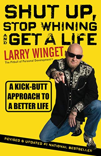 Shut Up, Stop Whining, and Get a Life: A Kick-Butt Approach to a Better Life: Winget, Larry