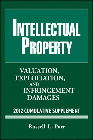 Intellectual Property: Valuation, Exploitation and Infringement Damages 2012 Cumulative Supplement:...