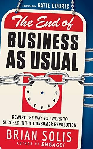 9781118077559: The End of Business As Usual: Rewire the Way You Work to Succeed in the Consumer Revolution