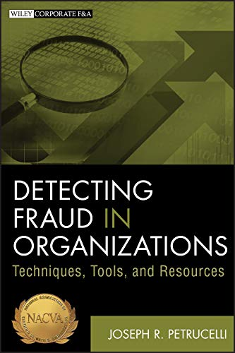 Detecting Fraud in Organizations: Techniques, Tools, and Resources: Joseph R. Petrucelli