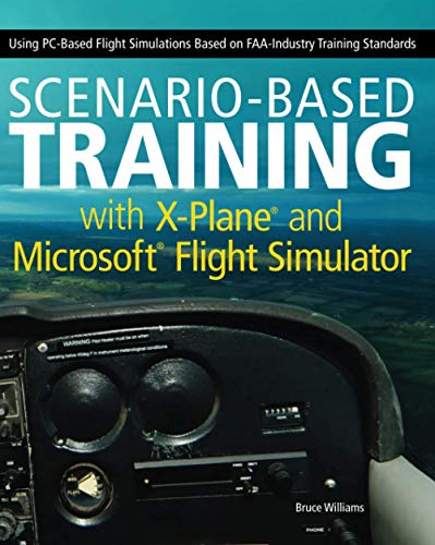 Scenario-Based Training with X-Plane and Microsoft Flight Simulator: Using PC-Based Flight Simulations Based on FAA-Industry Training Standards (9781118105023) by Bruce Williams