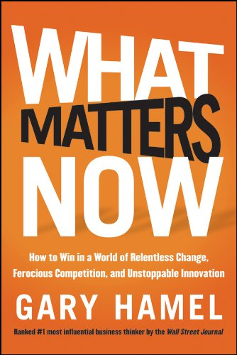 9781118120828: What Matters Now: How to Win in a World of Relentless Change, Ferocious Competition, and Unstoppable Innovation