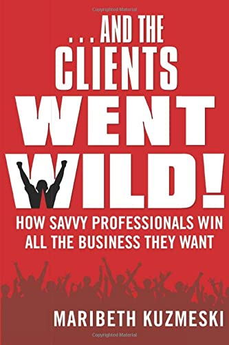 9781118156292: ...And the Clients Went Wild!, Revised and Updated: How Savvy Professionals Win All the Business They Want