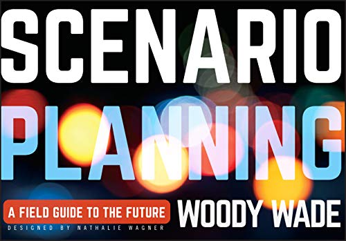 Scenario Planning: A Field Guide to the Future: Wade, Woody