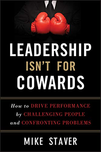 Leadership Isn't for Cowards: How to Drive Performance by Challenging People and Confronting ...