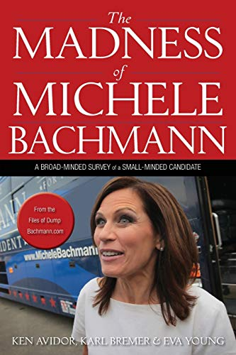 The Madness of Michele Bachmann: A Broad-Minded Survey of a Small-Minded Candidate: Ken Avidor, ...