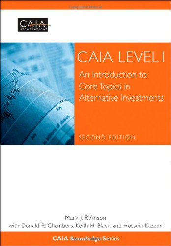 CAIA Level I: An Introduction to Core Topics in Alternative Investments: CAIA Association; Anson, ...
