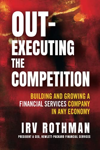 Out-Executing the Competition: Building and Growing a Financial Services Company in Any Economy: ...