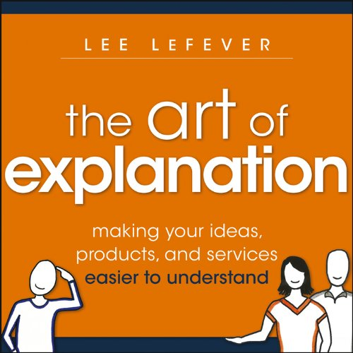The Art of Explanation: Making your Ideas, Products, and Services Easier to Understand: LeFever, ...
