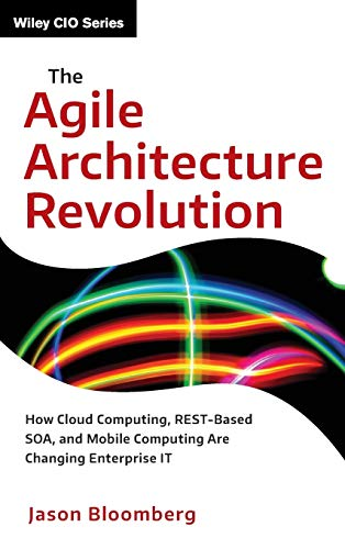 9781118409770: The Agile Architecture Revolution: How Cloud Computing, REST-Based SOA, and Mobile Computing Are Changing Enterprise IT