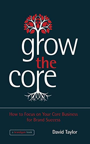 9781118484715: Grow the Core: How to Focus on Your Core Business for Brand Success