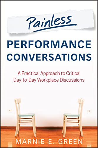 Painless Performance Conversations: A Practical Approach to Critical Day-To-Day Workplace ...