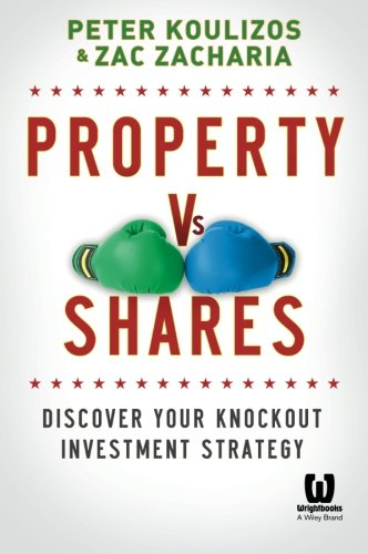 Property Vs Shares: Discover Your Knockout Investment Strategy: Koulizos, Peter; Zacharia, Zac
