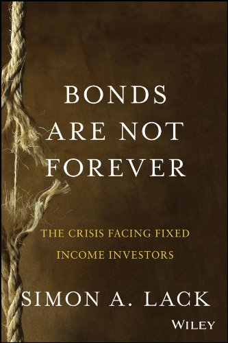 Bonds Are Not Forever: The Crisis Facing Fixed Income Investors: Lack, Simon A.