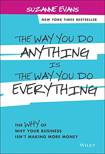 The Way You Do Anything is the Way You Do Everything: The Why of Why Your Business Isn't Making M...