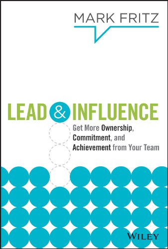 9781118732885: Lead & Influence: Get More Ownership, Commitment, and Achievement From Your Team