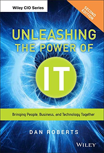 Unleashing the Power of IT: Bringing People, Business, and Technology Together: Roberts, Dan