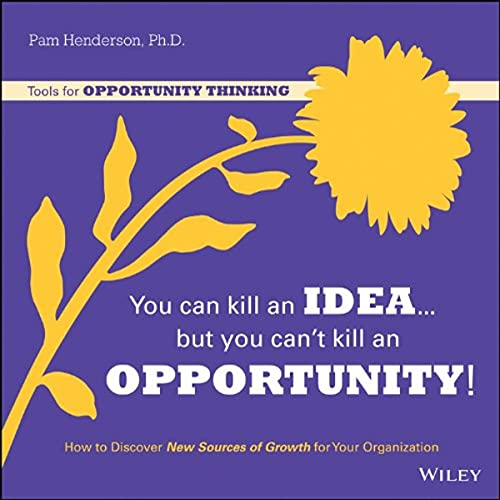 9781118808382: You Can Kill An Idea, But You Can't Kill An Opportunity: How to Discover New Sources of Growth for Your Organization