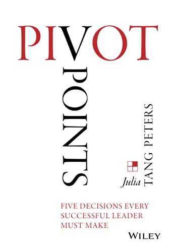 Pivot Points: Five Decisions Every Successful Leader Must Make: Tang Peters, Julia