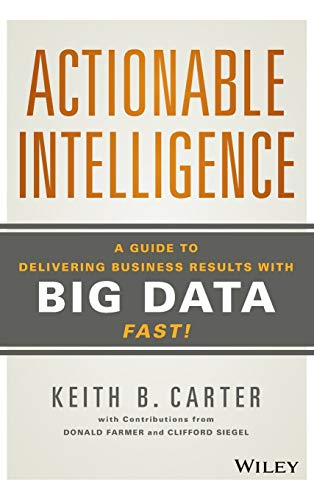 Actionable Intelligence: A Guide to Delivering Business Results with Big Data Fast!: Carter, Keith ...